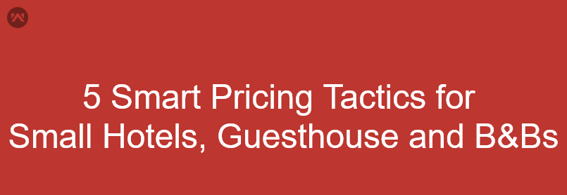 5 Smart Pricing Tactics for Small Hotels, Guesthouse and B&Bs