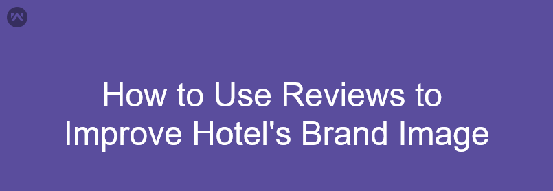 How to Use Reviews to Improve Hotel's Brand Image
