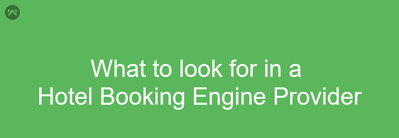 Top 7 Things to look for in a Hotel Booking Engine Provider