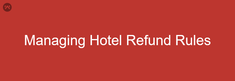 Why Refund Rules matter a lot in Hotel Industry?