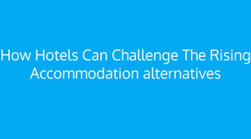 How hotels can challenge the rising accommodation alternatives