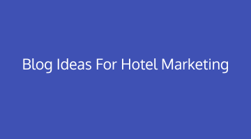 Blog Ideas to Strengthen Hotel Marketing Strategy