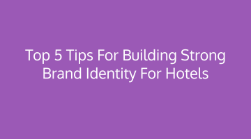 Top 5 tips for building strong brand identity for hotels